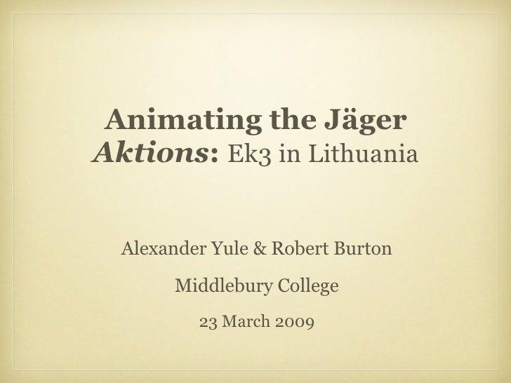 Animating the Jäger  Aktions :  Ek3 in Lithuania <ul><li>Alexander Yule & Robert Burton </li></ul><ul><li>Middlebury Colle...