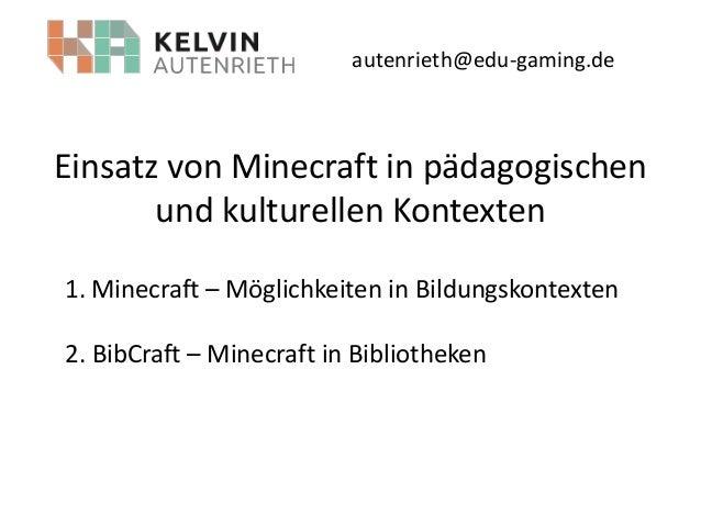 autenrieth@edu-gaming.de  Einsatz von Minecraft in pädagogischen und kulturellen Kontexten 1. Minecraft – Möglichkeiten in...