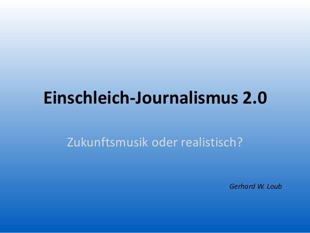 Einschleich-Journalismus 2.0 Zukunftsmusik oder realistisch? Gerhard W. Loub
