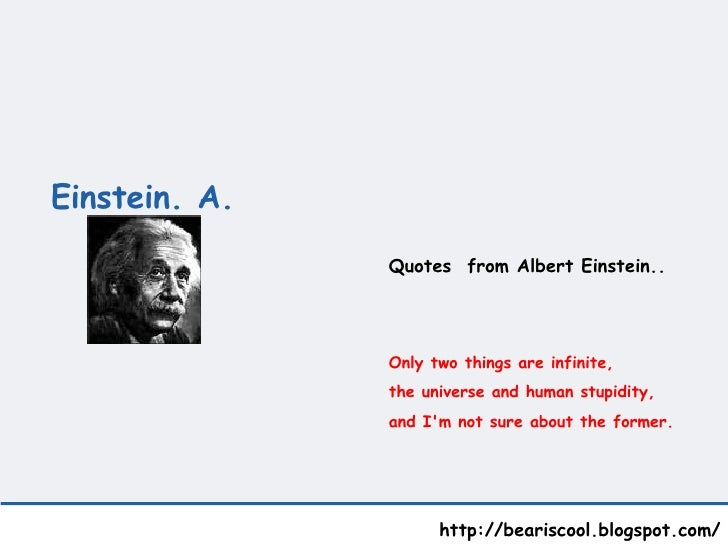 Einstein. A.   http://beariscool.blogspot.com/ Quotes  from Albert Einstein.. Only two things are infinite,  the universe ...