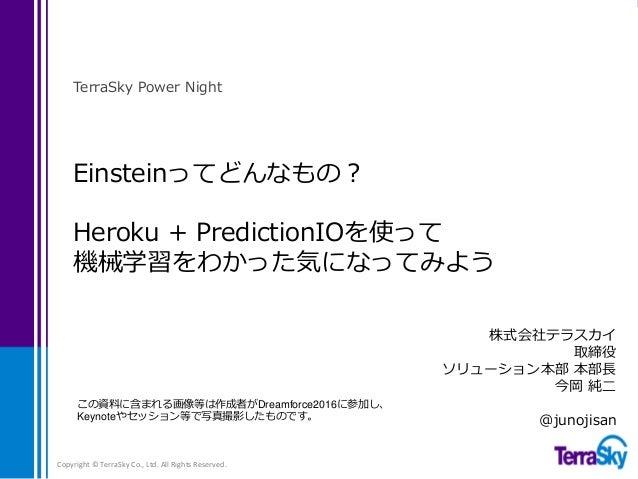 Einsteinってどんなもの? Heroku + PredictionIOを使って 機械学習をわかった気になってみよう TerraSky Power Night Copyright © TerraSky Co., Ltd. All Right...