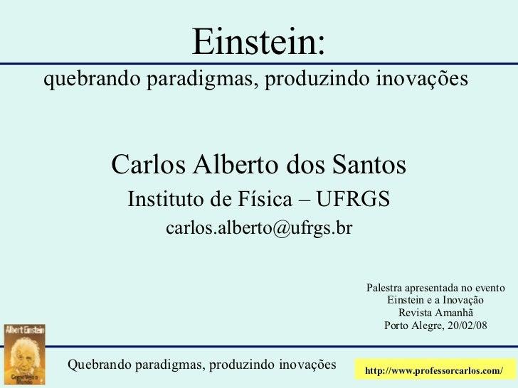 Einstein: quebrando paradigmas, produzindo inovações   Carlos Alberto dos Santos Instituto de Física – UFRGS [email_addres...