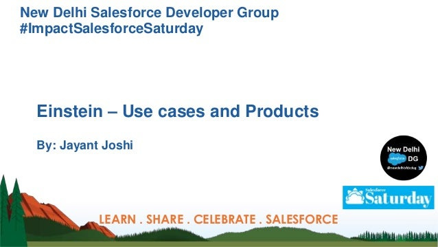New Delhi Salesforce Developer Group #ImpactSalesforceSaturday Einstein – Use cases and Products By: Jayant Joshi LEARN . ...