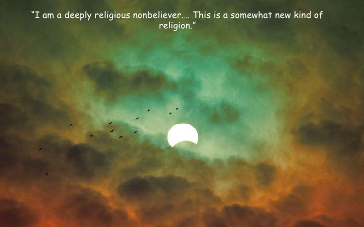 """I am a deeply religious nonbeliever.… This is a somewhat new kind of religion.""<br />"