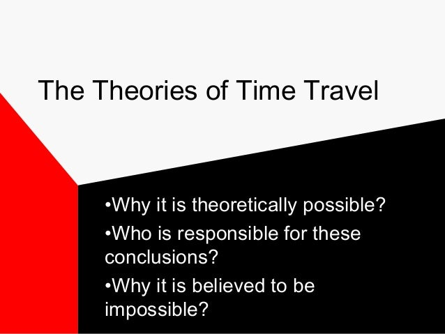 The Theories of Time Travel     •Why it is theoretically possible?     •Who is responsible for these     conclusions?     ...