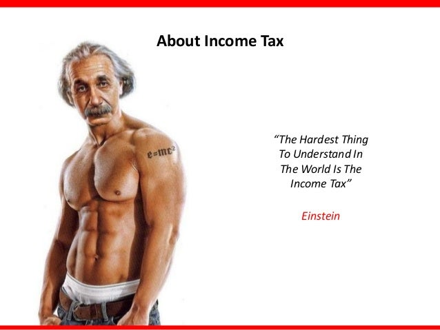 "About Income Tax  ""The Hardest Thing To Understand In The World Is The Income Tax"" Einstein"