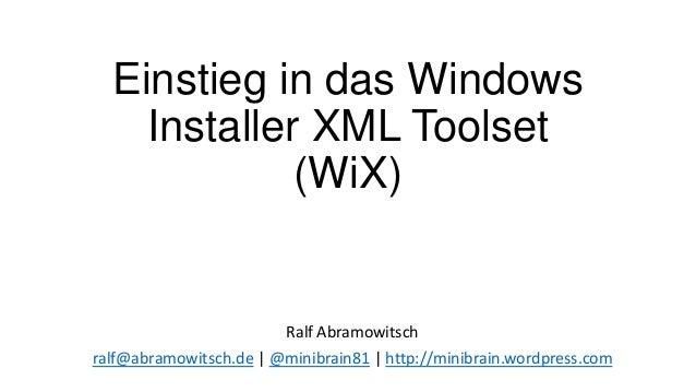 Einstieg in das WindowsInstaller XML Toolset(WiX)Ralf Abramowitschralf@abramowitsch.de | @minibrain81 | http://minibrain.w...