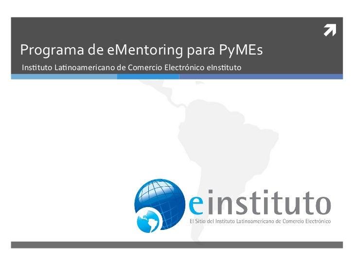ì Programa de eMentoring para PyMEs Ins%tuto La%noamericano de Comercio Electrónico eIns%tuto