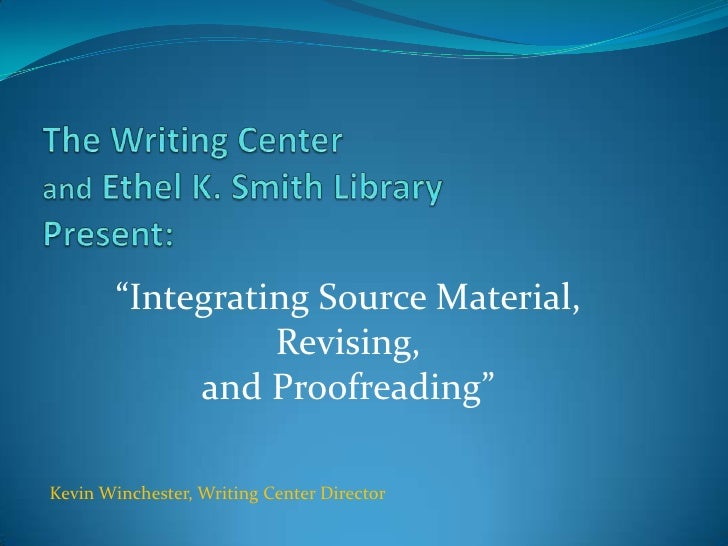 """""""Integrating Source Material,                   Revising,              and Proofreading""""  Kevin Winchester, Writing Center..."""