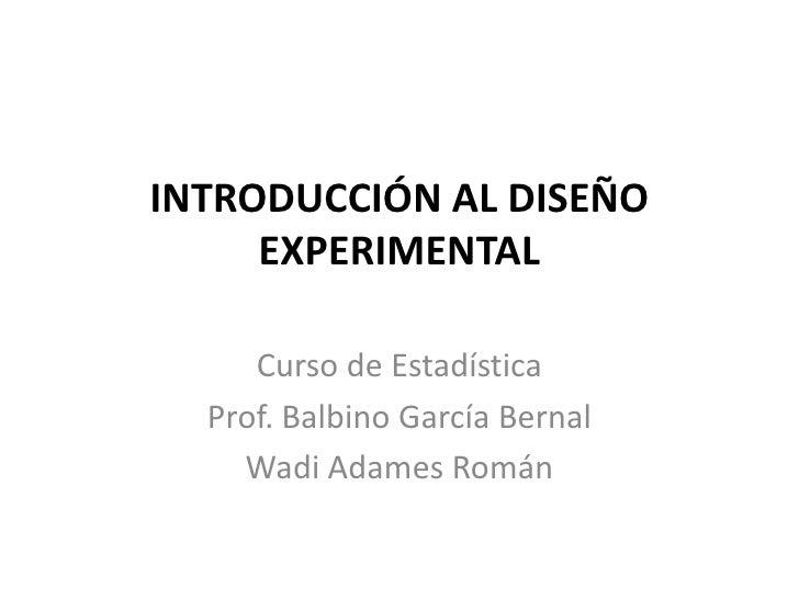 INTRODUCCIÓN AL DISEÑO EXPERIMENTAL<br />Curso de Estadística<br />Prof. BalbinoGarcía Bernal<br />WadiAdamesRomán<br />