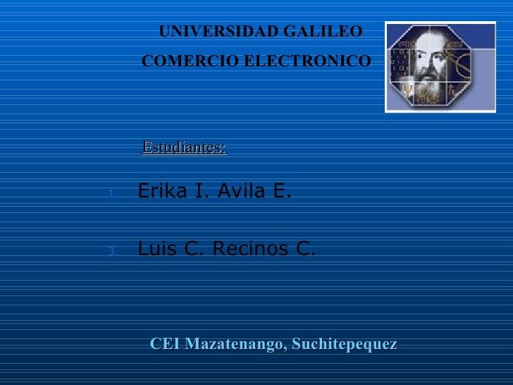 <ul><li>Erika I. Avila E. </li></ul><ul><li>Luis C. Recinos C. </li></ul>Estudiantes: COMERCIO ELECTRONICO CEI Mazatenango...