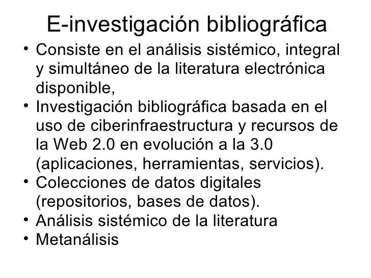 E-investigación bibliográfica <ul><ul><li>Consiste en el análisis sistémico, integral y simultáneo de la literatura electr...