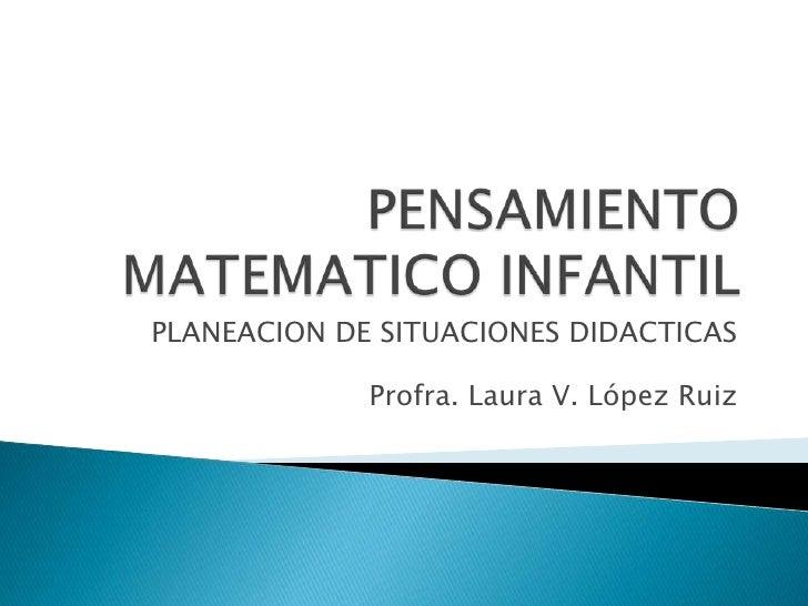 PENSAMIENTO MATEMATICO INFANTIL<br />PLANEACION DE SITUACIONES DIDACTICAS<br />Profra. Laura V. López Ruiz<br />