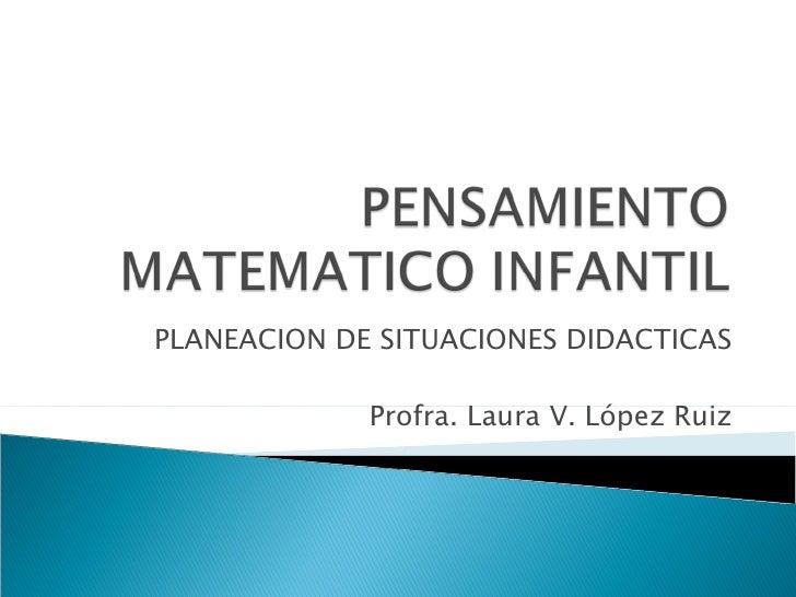 PLANEACION DE SITUACIONES DIDACTICAS Profra. Laura V. López Ruiz