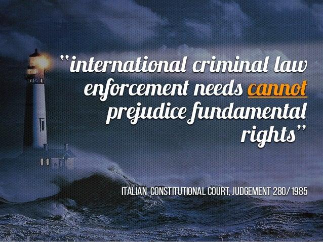 """Feindstrafrecht"" ""internationa l crimina l law enforcement need s canno t prejudic e fu ndamenta l right s ""   Italian Co..."