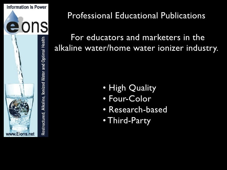 Professional Educational Publications     For educators and marketers in thealkaline water/home water ionizer industry.   ...