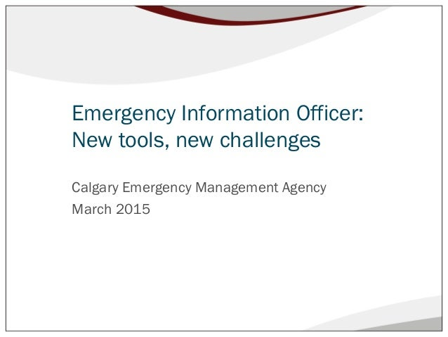 Emergency Information Officer: New tools, new challenges Calgary Emergency Management Agency March 2015