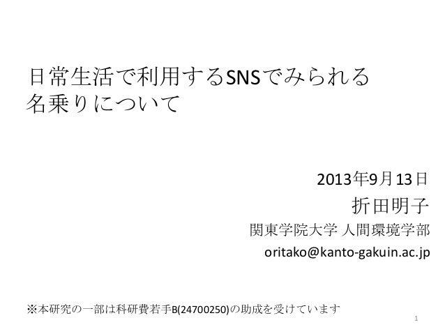 日常生活で利用するSNSでみられる 名乗りについて 2013年9月13日 折田明子 関東学院大学 人間環境学部 oritako@kanto-gakuin.ac.jp 1 ※本研究の一部は科研費若手B(24700250)の助成を受けています