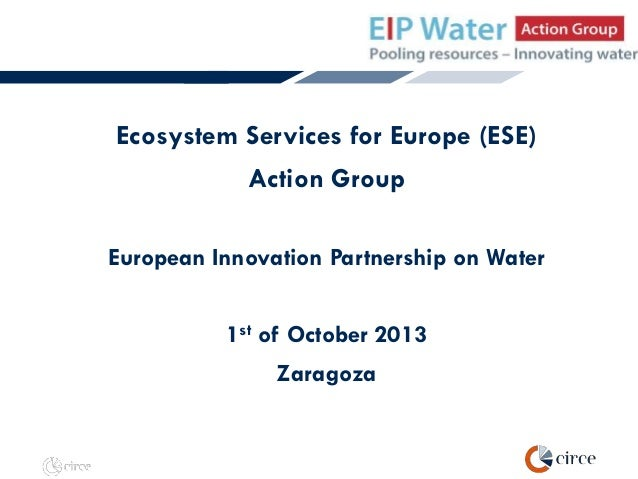 Ecosystem Services for Europe (ESE) Action Group European Innovation Partnership on Water  1st of October 2013 Zaragoza