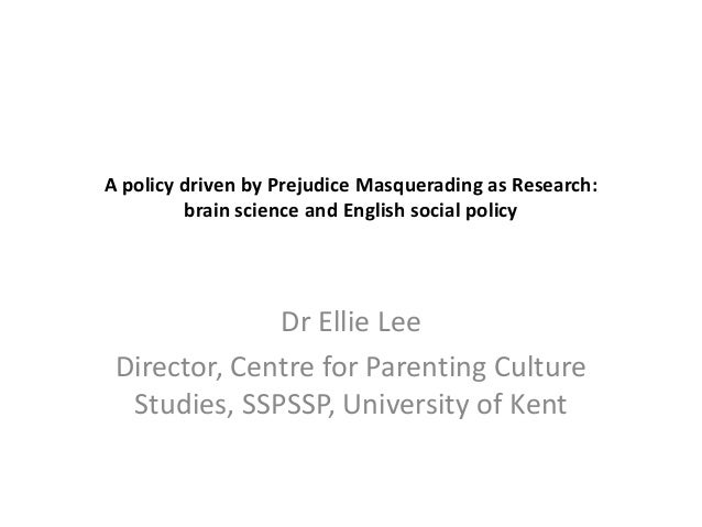 A policy driven by Prejudice Masquerading as Research: brain science and English social policy  Dr Ellie Lee Director, Cen...
