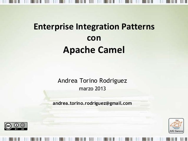 Enterprise Integration Patterns con  Apache Camel Andrea Torino Rodriguez marzo 2013 andrea.torino.rodriguez@gmail.com