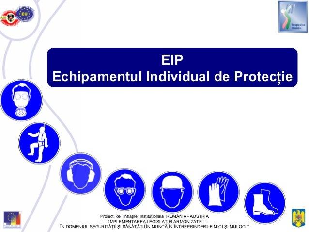 """EIP Echipamentul Individual de Protecţie Proiect de înfrăţire instituţională ROMÂNIA - AUSTRIA """"IMPLEMENTAREA LEGISLAŢIEI ..."""
