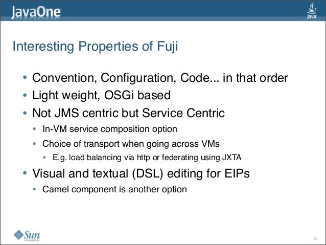 Interesting Properties of Fuji • Convention, Configuration, Code... in that order • Light weight, OSGi based • Not JMS cen...