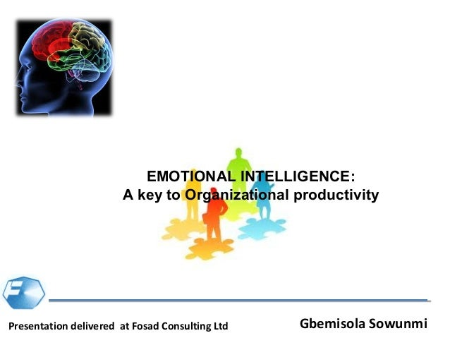 EMOTIONAL INTELLIGENCE:                       A key to Organizational productivityPresentation delivered at Fosad Consulti...