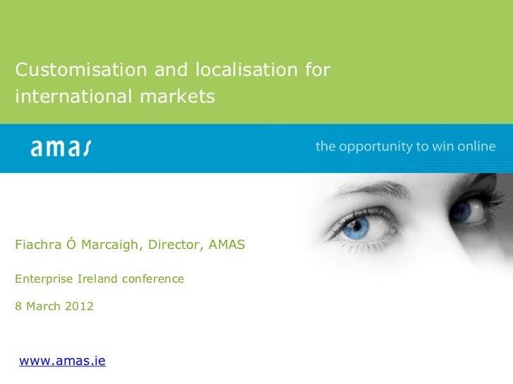Customisation and localisation forinternational marketsFiachra Ó Marcaigh, Director, AMASEnterprise Ireland conference8 Ma...