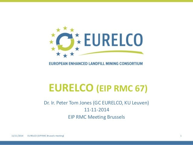 Dr. Ir. Peter Tom Jones (GC EURELCO, KU Leuven)  11-11-2014  EIP RMC Meeting Brussels  EURELCO (EIP RMC 67)  11/11/2014  1...
