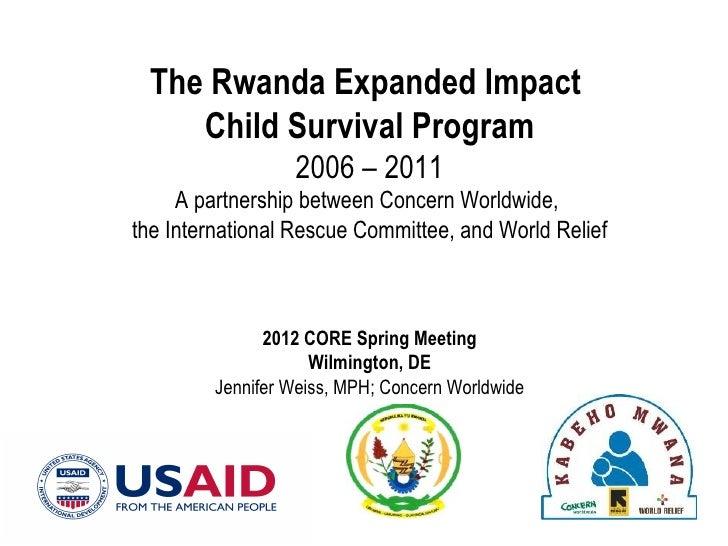 The Rwanda Expanded Impact    Child Survival Program                  2006 – 2011     A partnership between Concern Worldw...
