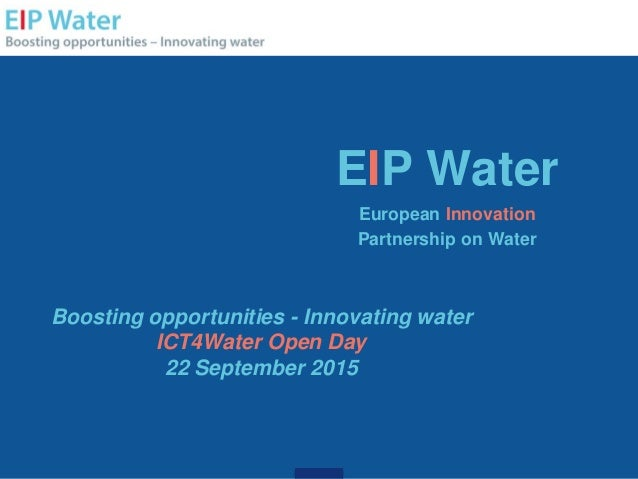 EIP Water European Innovation Partnership on Water Boosting opportunities - Innovating water ICT4Water Open Day 22 Septemb...