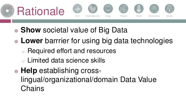 Rationale  Show societal value of Big Data  Lower barrrier for using big data technologies o Required effort and resourc...