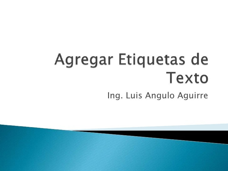 Agregar Etiquetas de Texto<br />Ing. Luis Angulo Aguirre<br />