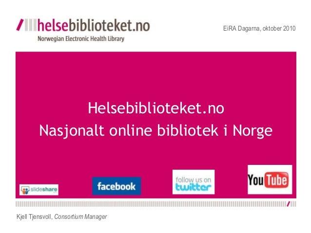 Helsebiblioteket.no Nasjonalt online bibliotek i Norge EiRA Dagarna, oktober 2010 Kjell Tjensvoll, Consortium Manager