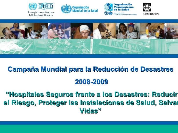 """Campaña Mundial para la Reducción de Desastres  2008-2009 """" Hospitales Seguros frente a los Desastres: Reducir el Riesgo, ..."""