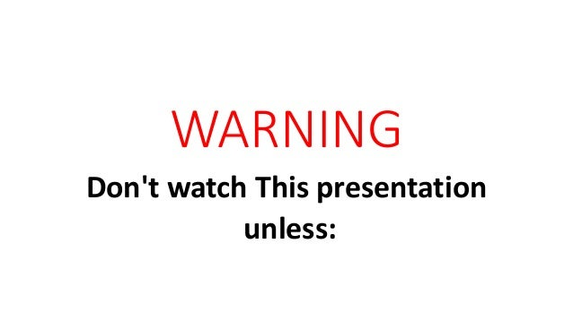 WARNING Don't watch This presentation unless: