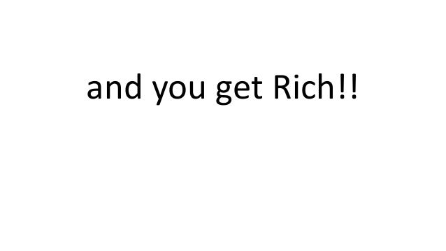 and you get Rich!!