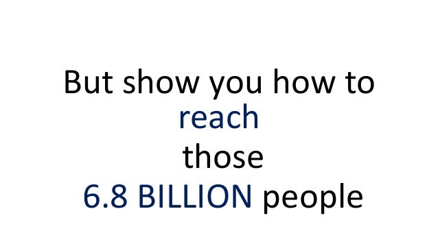 But show you how to reach those 6.8 BILLION people