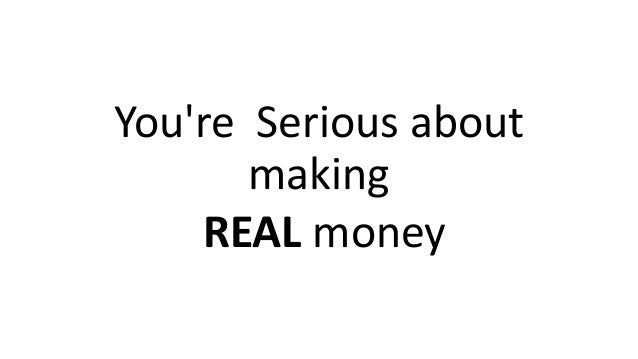 You're Serious about making REAL money