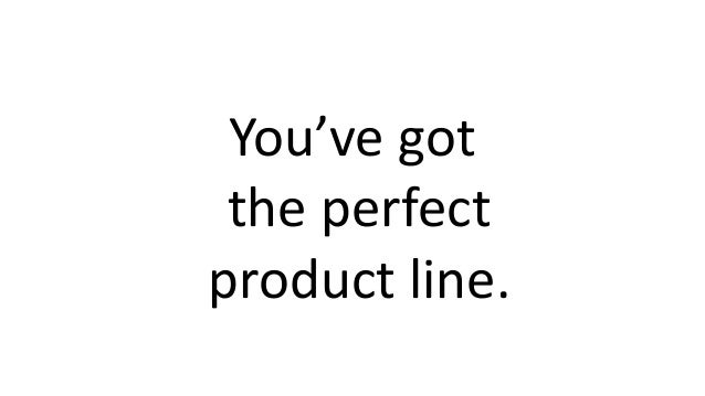 You've got the perfect product line.