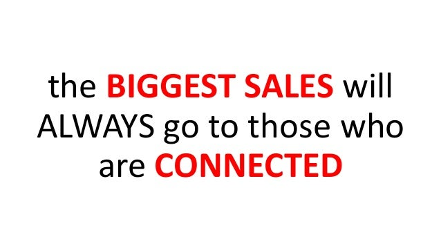 the BIGGEST SALES will ALWAYS go to those who are CONNECTED