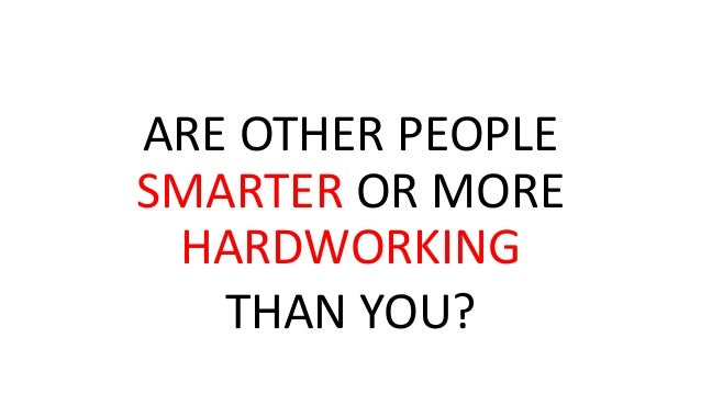 ARE OTHER PEOPLE SMARTER OR MORE HARDWORKING THAN YOU?