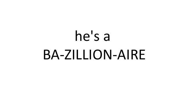 he's a BA-ZILLION-AIRE