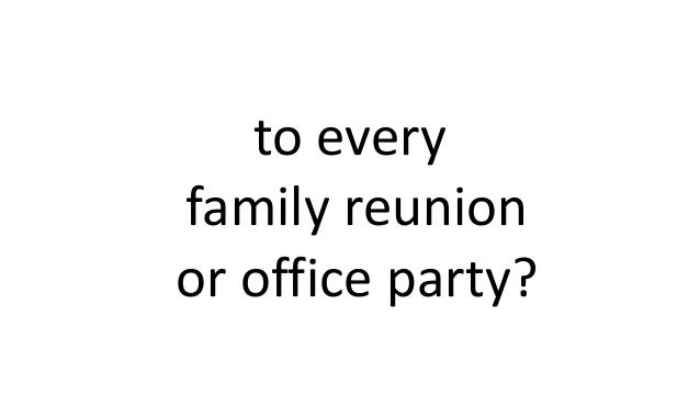 to every family reunion or office party?