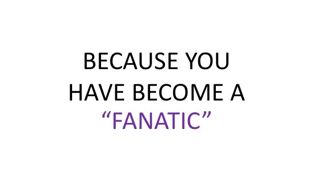 """BECAUSE YOU HAVE BECOME A """"FANATIC"""""""