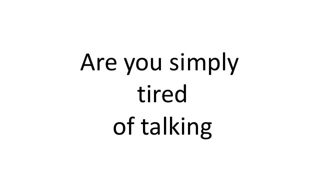 Are you simply tired of talking