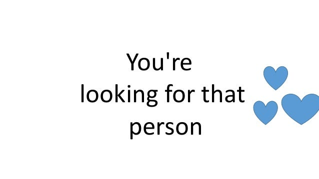 You're looking for that person