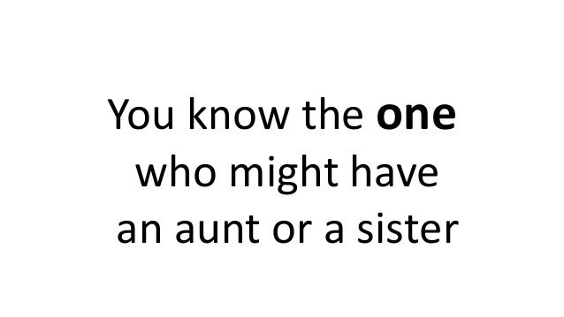 You know the one who might have an aunt or a sister