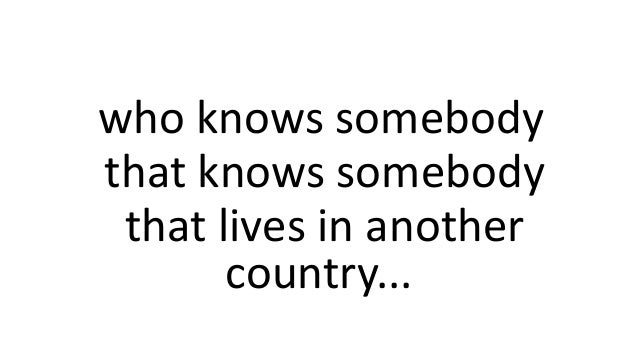 who knows somebody that knows somebody that lives in another country...